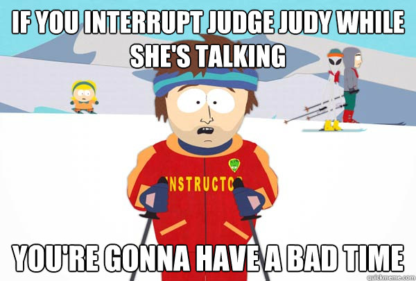 If you interrupt Judge Judy while she's talking You're gonna have a bad time - If you interrupt Judge Judy while she's talking You're gonna have a bad time  Super Cool Ski Instructor