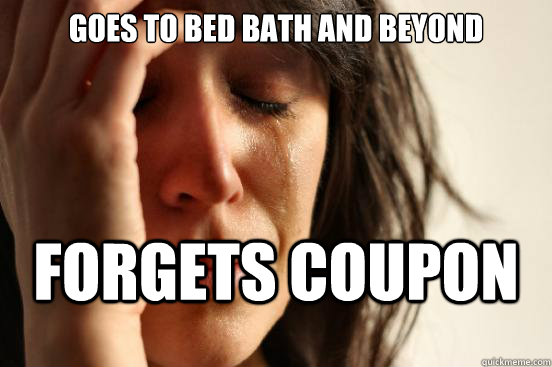 Goes to bed bath and beyond forgets coupon - Goes to bed bath and beyond forgets coupon  First World Problems