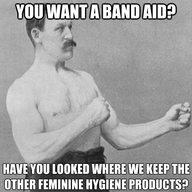 You want a Band aid? Have you looked where we keep the other feminine hygiene products? - You want a Band aid? Have you looked where we keep the other feminine hygiene products?  overly manly man