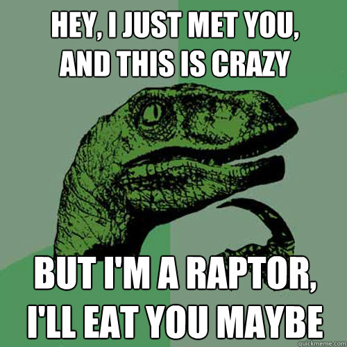 Hey, I just met you, and this is crazy but I'm a raptor, I'll eat you maybe - Hey, I just met you, and this is crazy but I'm a raptor, I'll eat you maybe  Philosoraptor