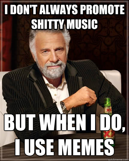 I Don't always promote shitty music but when i do, i use memes  - I Don't always promote shitty music but when i do, i use memes   The Most Interesting Man In The World