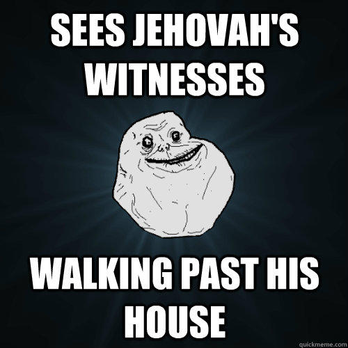 sees jehovah's witnesses  walking past his house - sees jehovah's witnesses  walking past his house  Forever Alone