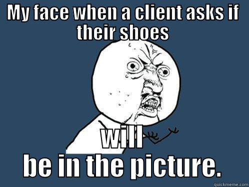 MY FACE WHEN A CLIENT ASKS IF THEIR SHOES WILL BE IN THE PICTURE. Y U No