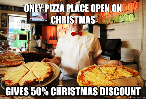 only pizza place open on christmas  gives 50% christmas discount