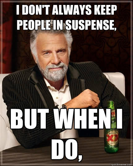 I don't always keep people in suspense, But when I do, - I don't always keep people in suspense, But when I do,  The Most Interesting Man In The World