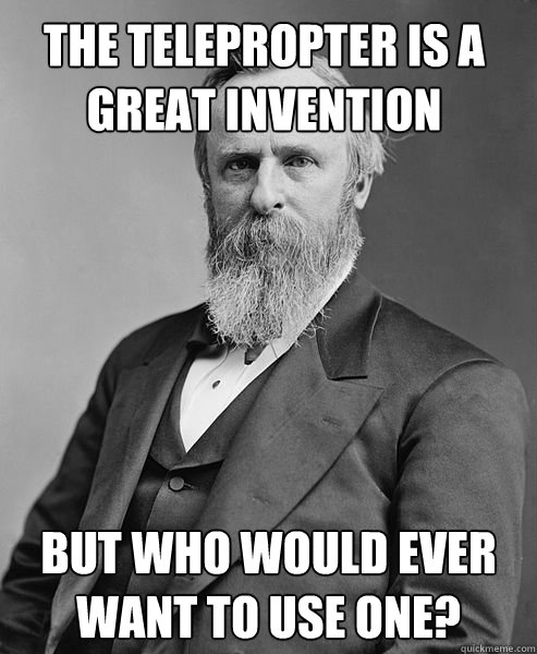 The telepropter is a great invention But who would ever want to use one?  - The telepropter is a great invention But who would ever want to use one?   hip rutherford b hayes