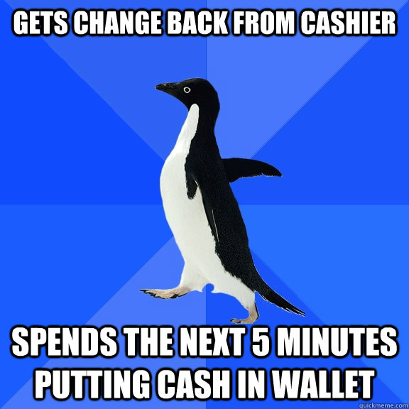 gets change back from cashier spends the next 5 minutes putting cash in wallet - gets change back from cashier spends the next 5 minutes putting cash in wallet  Socially Awkward Penguin