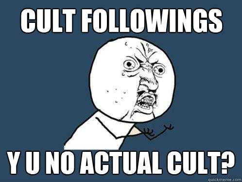 cult followings y u no actual cult? - cult followings y u no actual cult?  Y U No