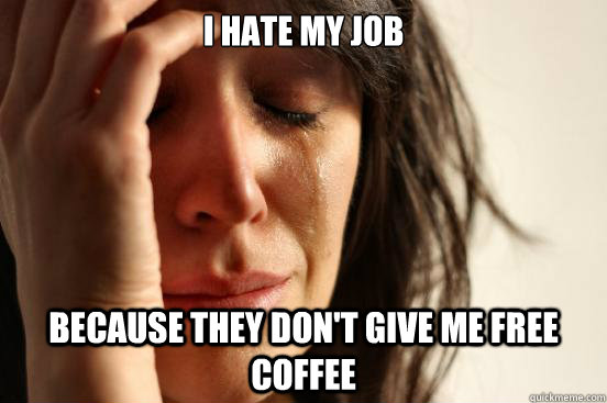 I hate my job because they don't give me free coffee - I hate my job because they don't give me free coffee  First World Problems
