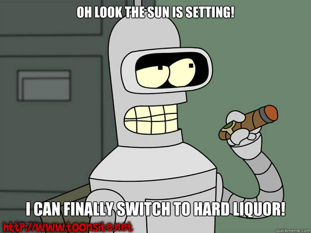Oh look the sun is setting! I can finally switch to hard Liquor!