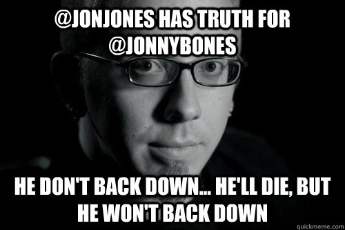 @jonjones has truth for @jonnybones he don't back down... he'll die, but he won't back down