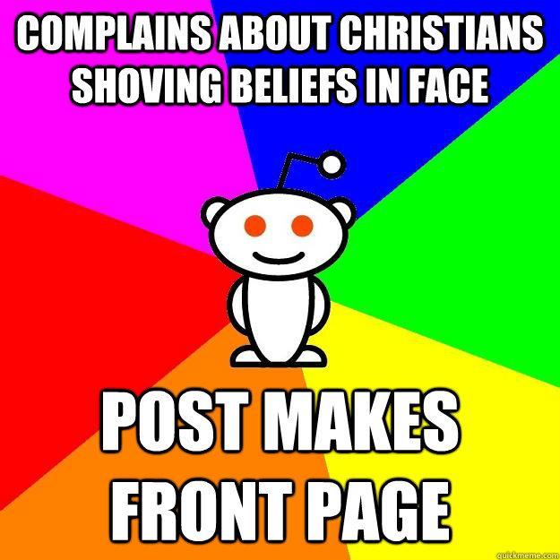 Complains about Christians shoving beliefs in face post makes front page - Complains about Christians shoving beliefs in face post makes front page  Reddit Alien