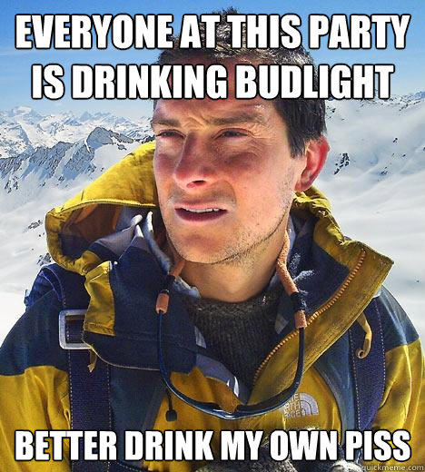 Everyone at this party is drinking budlight better drink my own piss - Everyone at this party is drinking budlight better drink my own piss  Bear Grylls