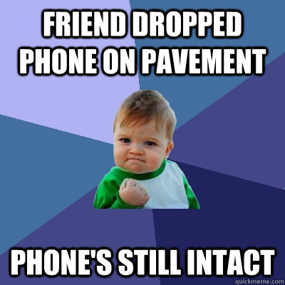 Friend dropped phone on pavement phone's still intact - Friend dropped phone on pavement phone's still intact  Success Kid