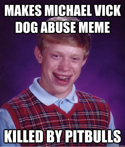 Makes Michael Vick Dog abuse meme killed by pitbulls - Makes Michael Vick Dog abuse meme killed by pitbulls  Bad Luck Brian