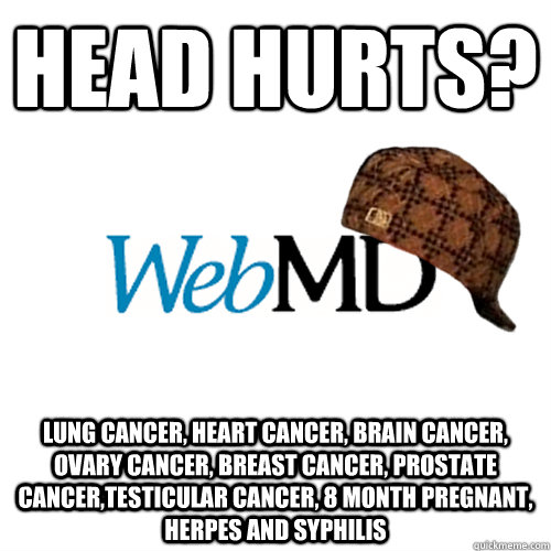 head hurts? lung cancer, heart cancer, brain cancer, ovary cancer, breast cancer, prostate cancer,testicular cancer, 8 month pregnant, herpes and syphilis     Scumbag WebMD