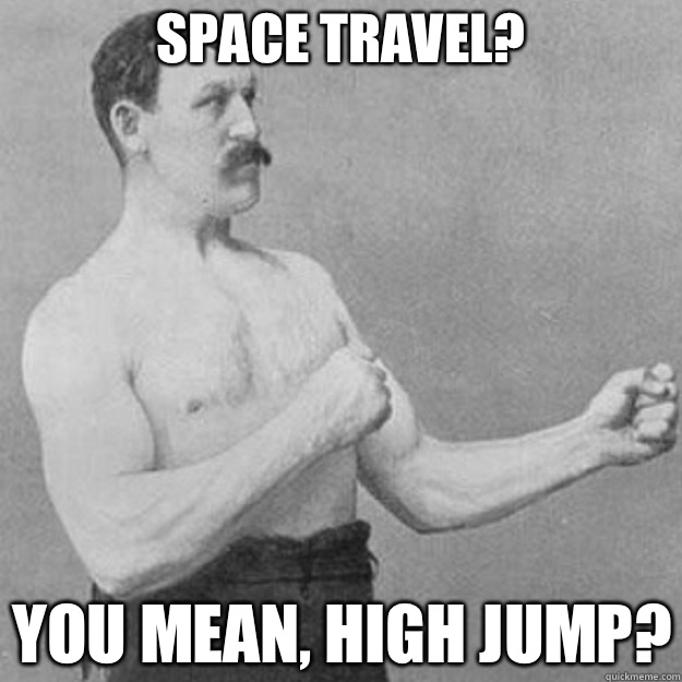 space travel? you mean, high jump? - space travel? you mean, high jump?  overly manly man