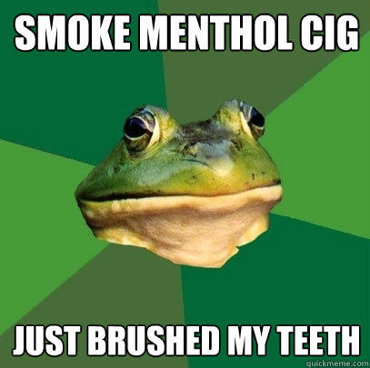 Smoke menthol cig Just brushed my teeth - Smoke menthol cig Just brushed my teeth  Foul Bachelor Frog