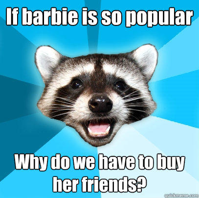 If barbie is so popular Why do we have to buy her friends? - If barbie is so popular Why do we have to buy her friends?  Lame Pun Coon