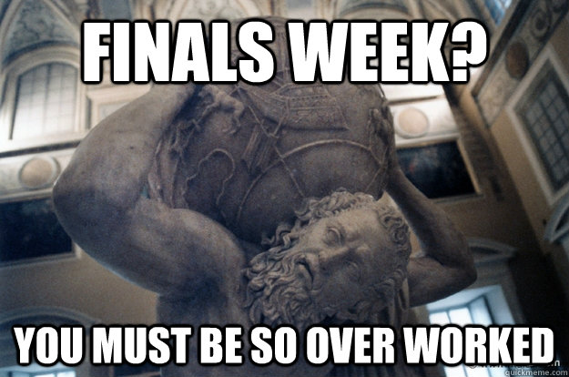 finals week? you must be so over worked
