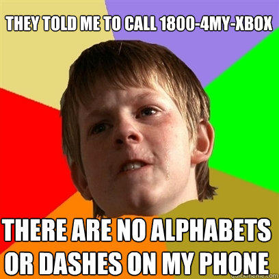they told me to call 1800-4my-xbox there are no alphabets or dashes on my phone - they told me to call 1800-4my-xbox there are no alphabets or dashes on my phone  Angry School Boy