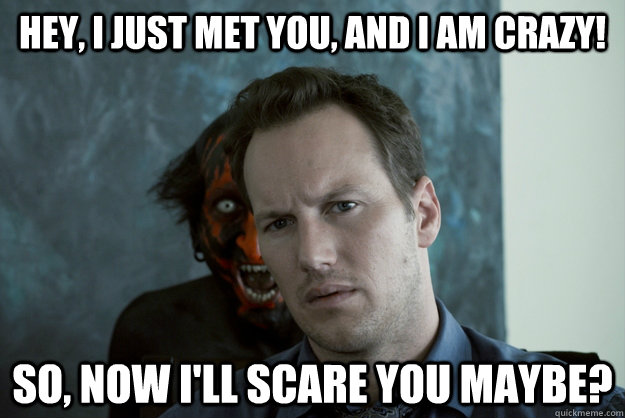 Hey, I just met you, and I am crazy! So, now i'll scare you maybe?  Obvious Insidious Demon