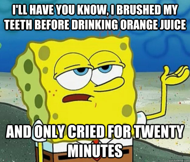 I'll have you know, I brushed my teeth before drinking orange juice  and only cried for twenty minutes - I'll have you know, I brushed my teeth before drinking orange juice  and only cried for twenty minutes  Tough Spongebob