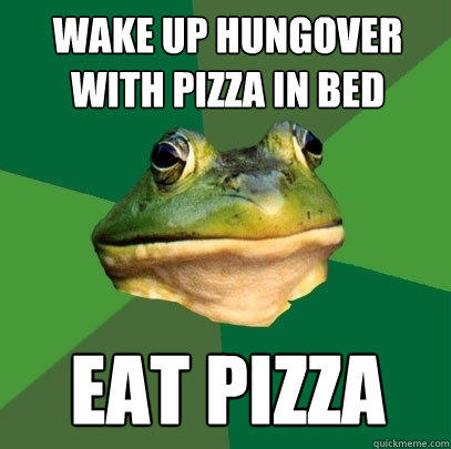 wake up hungover with pizza in bed eat pizza - wake up hungover with pizza in bed eat pizza  Foul Bachelor Frog