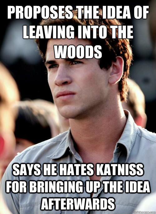 Proposes the idea of leaving into the woods Says he hates Katniss for bringing up the idea afterwards - Proposes the idea of leaving into the woods Says he hates Katniss for bringing up the idea afterwards  Scumbag Gale
