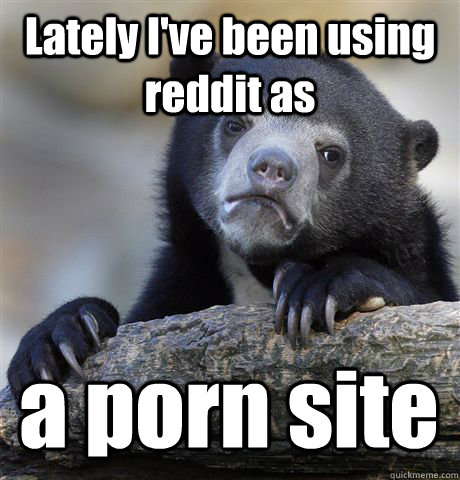 Lately I've been using reddit as a porn site - Lately I've been using reddit as a porn site  Confession Bear
