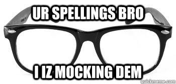 Ur Spellings Bro I Iz Mocking Dem   Instant Hipster