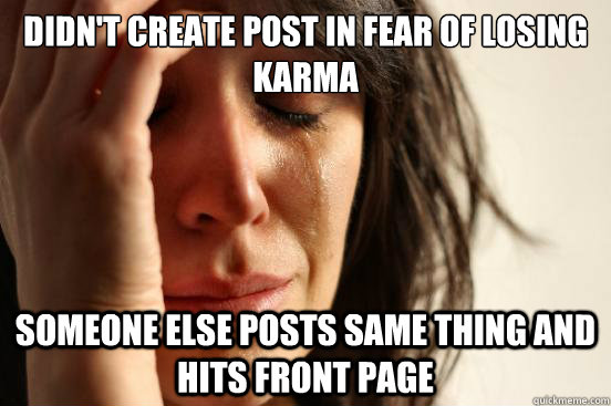 Didn't create post in fear of losing karma someone else posts same thing and hits front page - Didn't create post in fear of losing karma someone else posts same thing and hits front page  First World Problems
