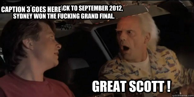 great scott ! Doc we have to go back to September 2012, Sydney won the Fucking Grand Final. Caption 3 goes here