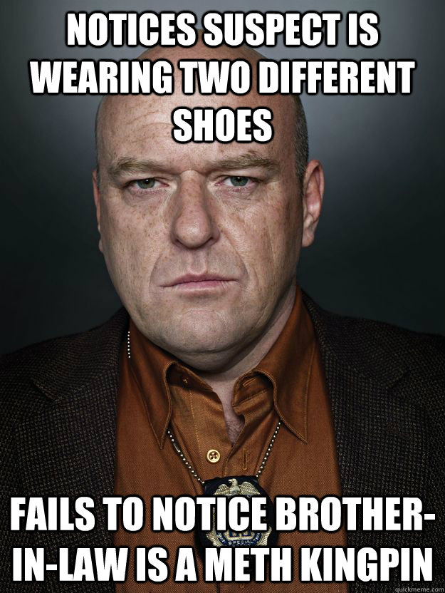 Notices suspect is wearing two different shoes Fails to notice Brother-In-law is a meth kingpin