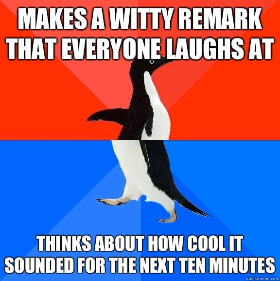 Makes a witty remark that everyone laughs at Thinks about how cool it sounded for the next ten minutes - Makes a witty remark that everyone laughs at Thinks about how cool it sounded for the next ten minutes  Socially Awesome Awkward Penguin
