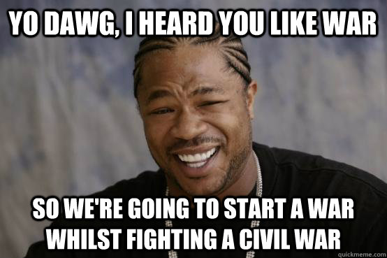 yo dawg, i heard you like war so we're going to start a war whilst fighting a civil war - yo dawg, i heard you like war so we're going to start a war whilst fighting a civil war  YO DAWG