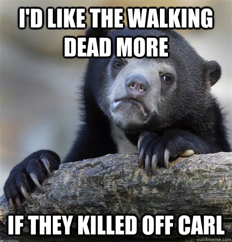 i'd like the walking dead more If they killed off Carl - i'd like the walking dead more If they killed off Carl  Confession Bear