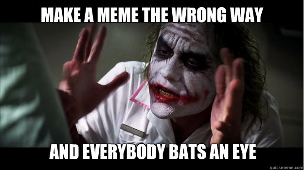 make a meme the wrong way and everybody bats an eye - make a meme the wrong way and everybody bats an eye  Joker Mind Loss