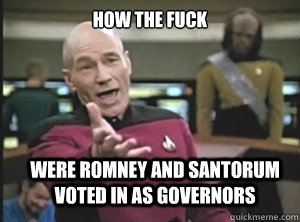 How the fuck Were Romney and santorum voted in as governors - How the fuck Were Romney and santorum voted in as governors  Annoyed Picard