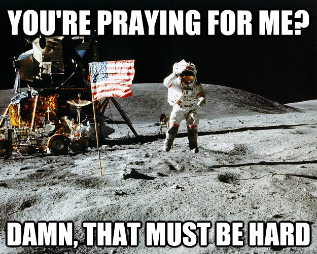You're praying for me? damn, that must be hard - You're praying for me? damn, that must be hard  Unimpressed Astronaut