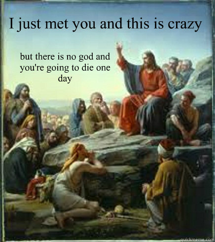 I just met you and this is crazy but there is no god and you're going to die one day - I just met you and this is crazy but there is no god and you're going to die one day  April fools Jesus