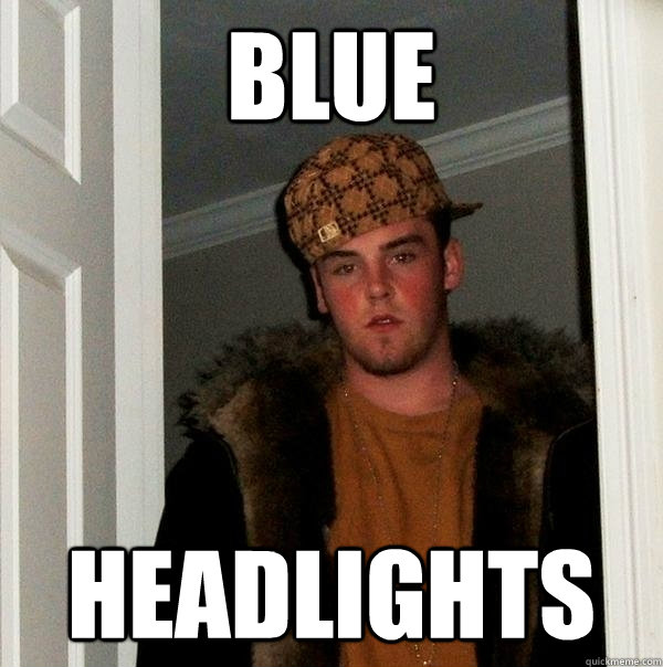 Blue headlights - Blue headlights  Scumbag Steve