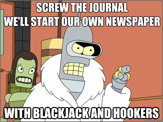 Screw the Journal  We'll start our own Newspaper With Blackjack and Hookers