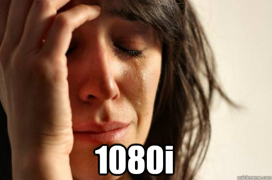 1080i -  1080i  First World Problems