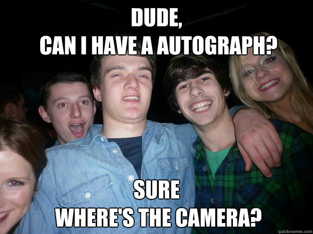 Dude,  can i have a autograph? Sure  where's the camera?