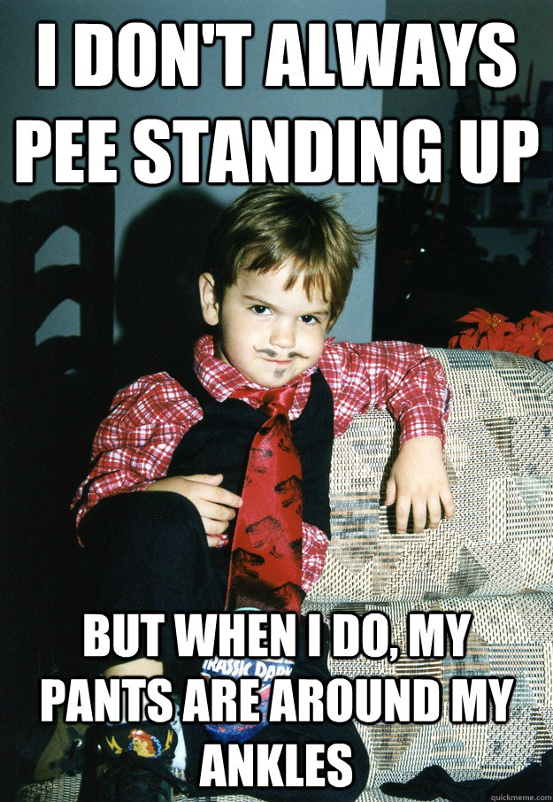 i don't always pee standing up But when I do, my pants are around my ankles