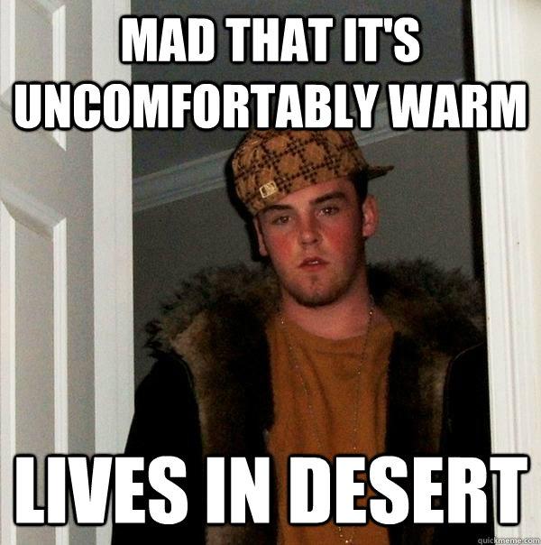 Mad that it's uncomfortably warm lives in desert - Mad that it's uncomfortably warm lives in desert  Scumbag Steve