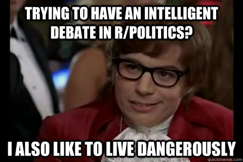 trying to have an intelligent debate in r/politics? I also like to live Dangerously - trying to have an intelligent debate in r/politics? I also like to live Dangerously  Dangerously - Austin Powers