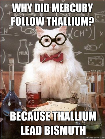 Why did mercury follow thallium? Because thallium lead bismuth - Why did mercury follow thallium? Because thallium lead bismuth  Chemistry Cat