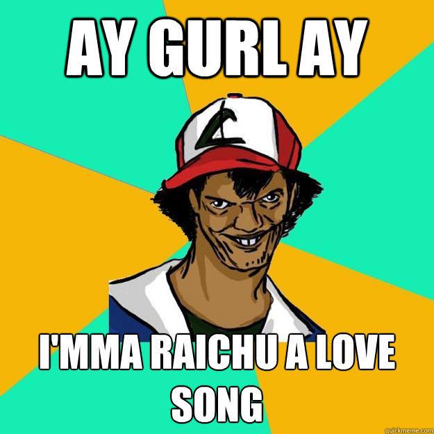 AY Gurl ay I'mma Raichu a love song - AY Gurl ay I'mma Raichu a love song  Ash Pedreiro